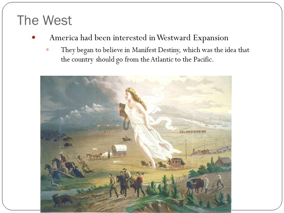 The West America had been interested in Westward Expansion They began to believe in Manifest Destiny, which was the idea that the country should go fr