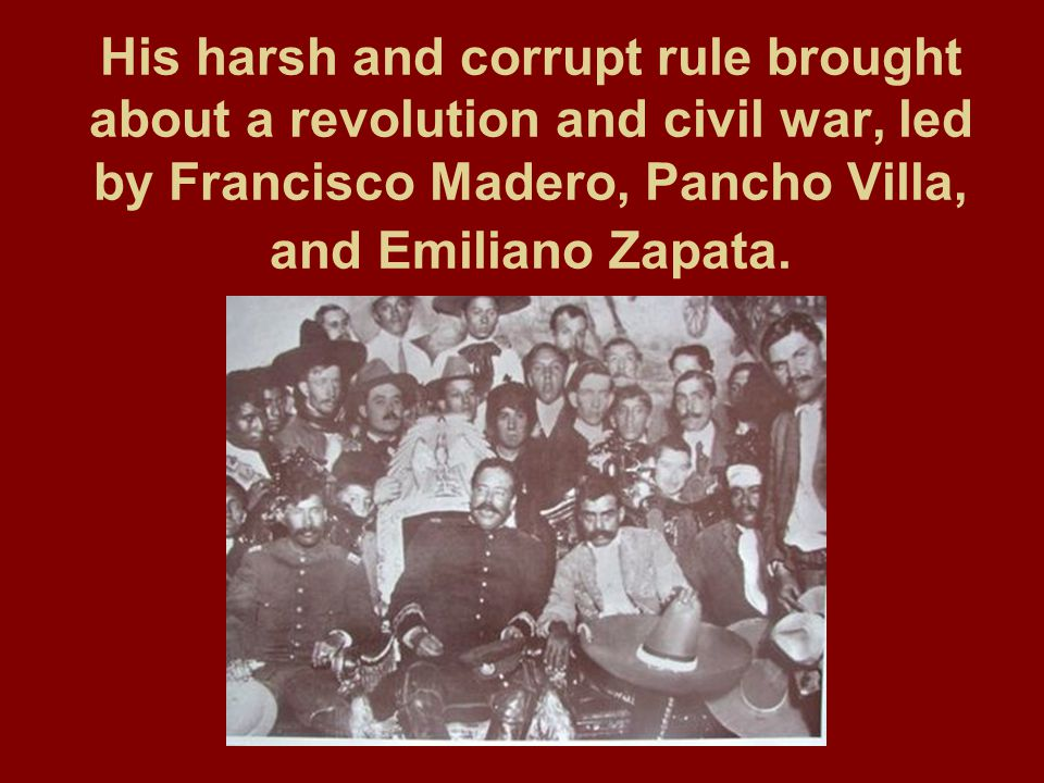 His harsh and corrupt rule brought about a revolution and civil war, led by Francisco Madero, Pancho Villa, and Emiliano Zapata.
