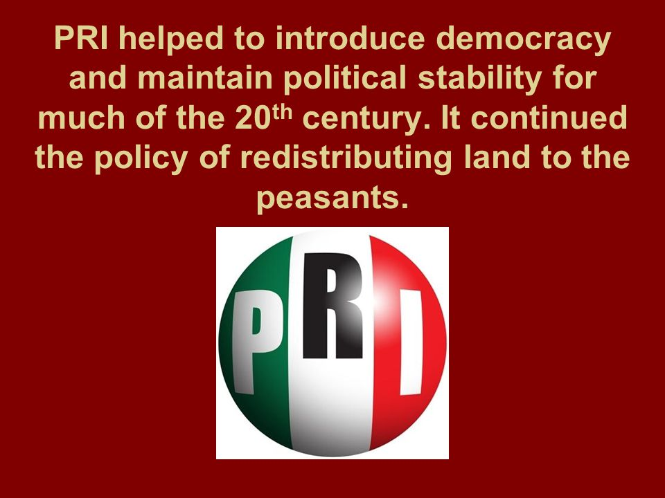 PRI helped to introduce democracy and maintain political stability for much of the 20 th century. It continued the policy of redistributing land to th