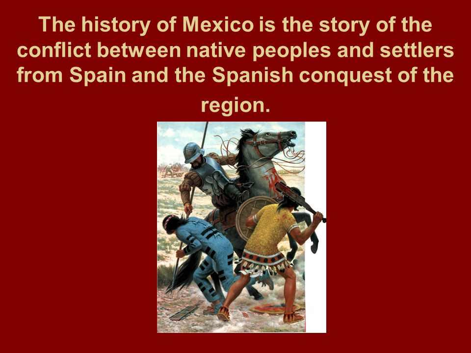 The history of Mexico is the story of the conflict between native peoples and settlers from Spain and the Spanish conquest of the region.