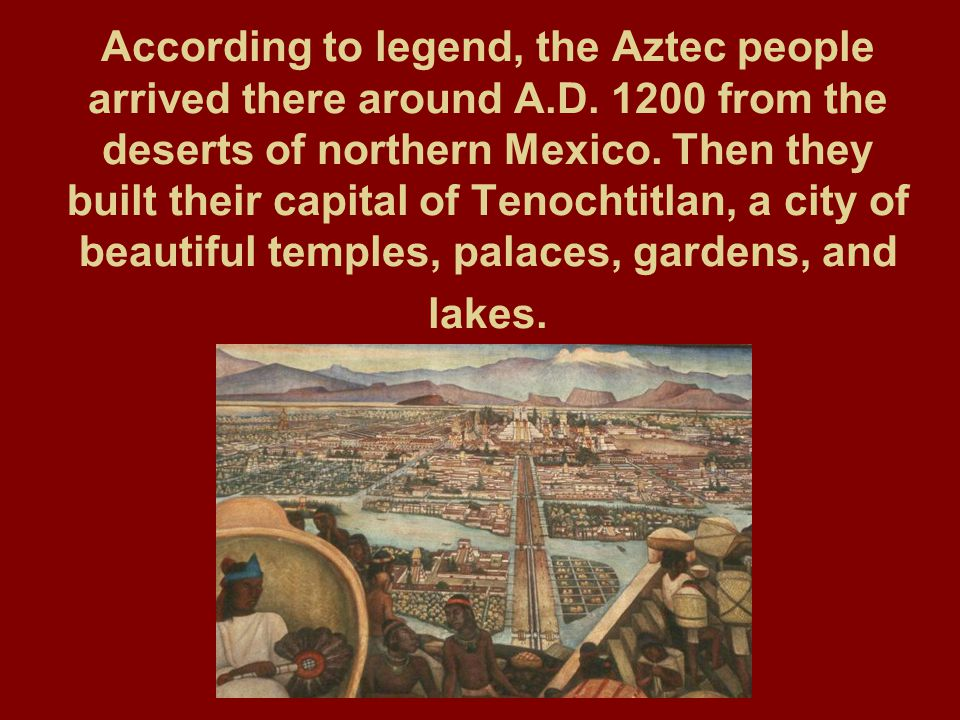 According to legend, the Aztec people arrived there around A.D. 1200 from the deserts of northern Mexico. Then they built their capital of Tenochtitla