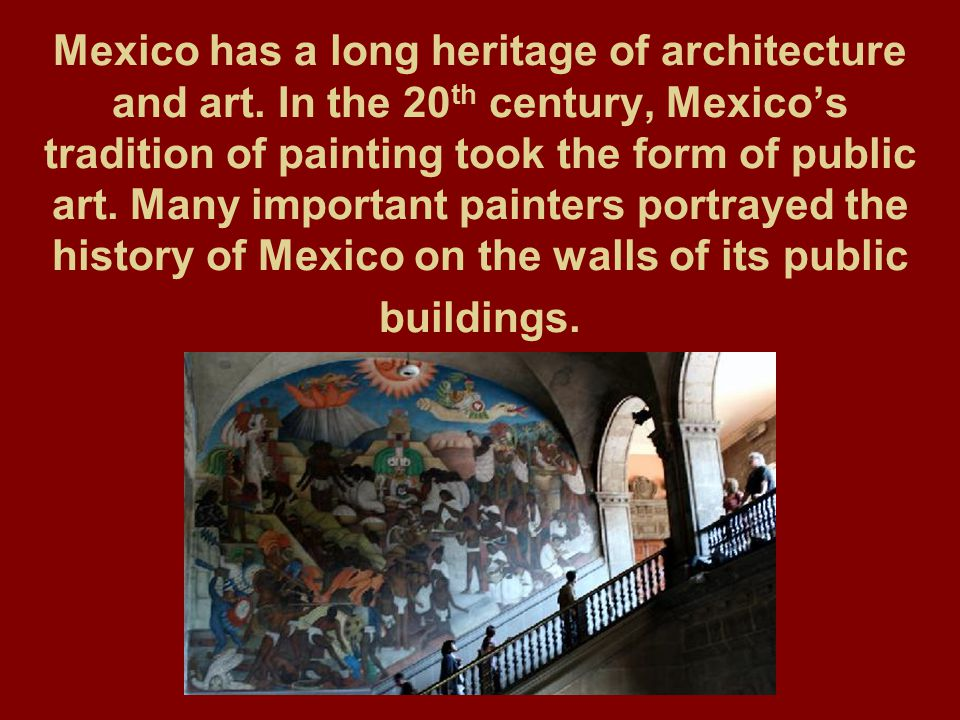 Mexico has a long heritage of architecture and art. In the 20 th century, Mexico's tradition of painting took the form of public art. Many important p