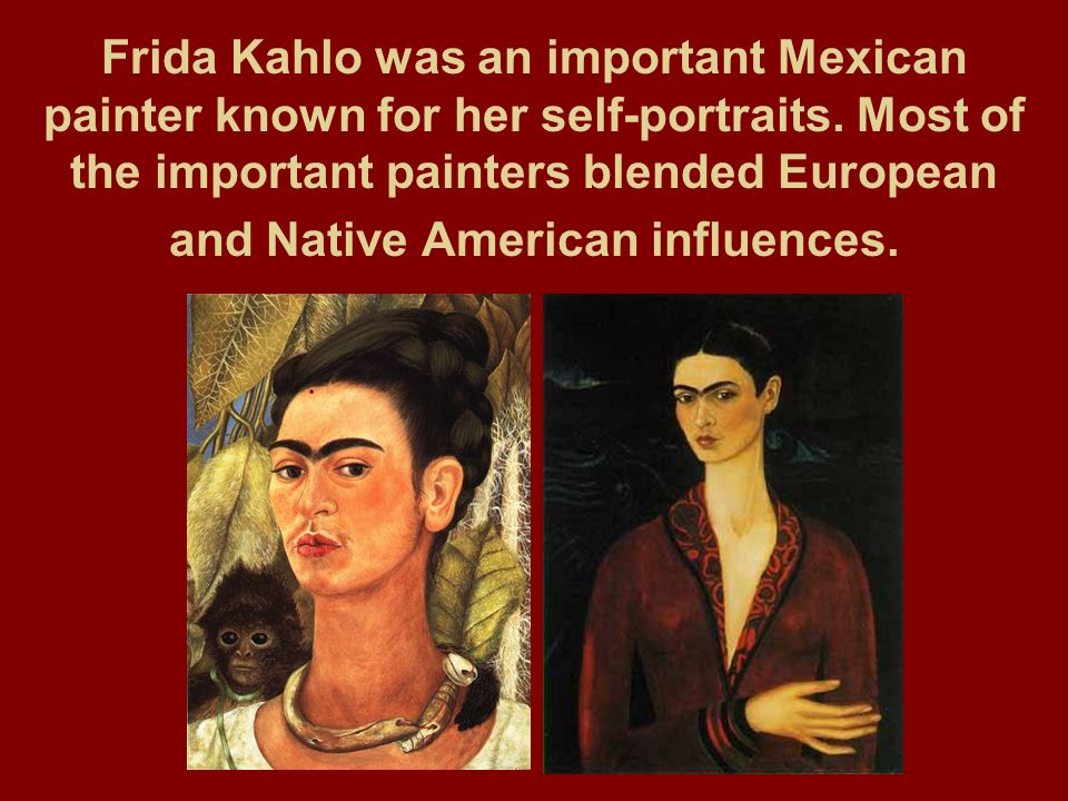 Frida Kahlo was an important Mexican painter known for her self-portraits. Most of the important painters blended European and Native American influen