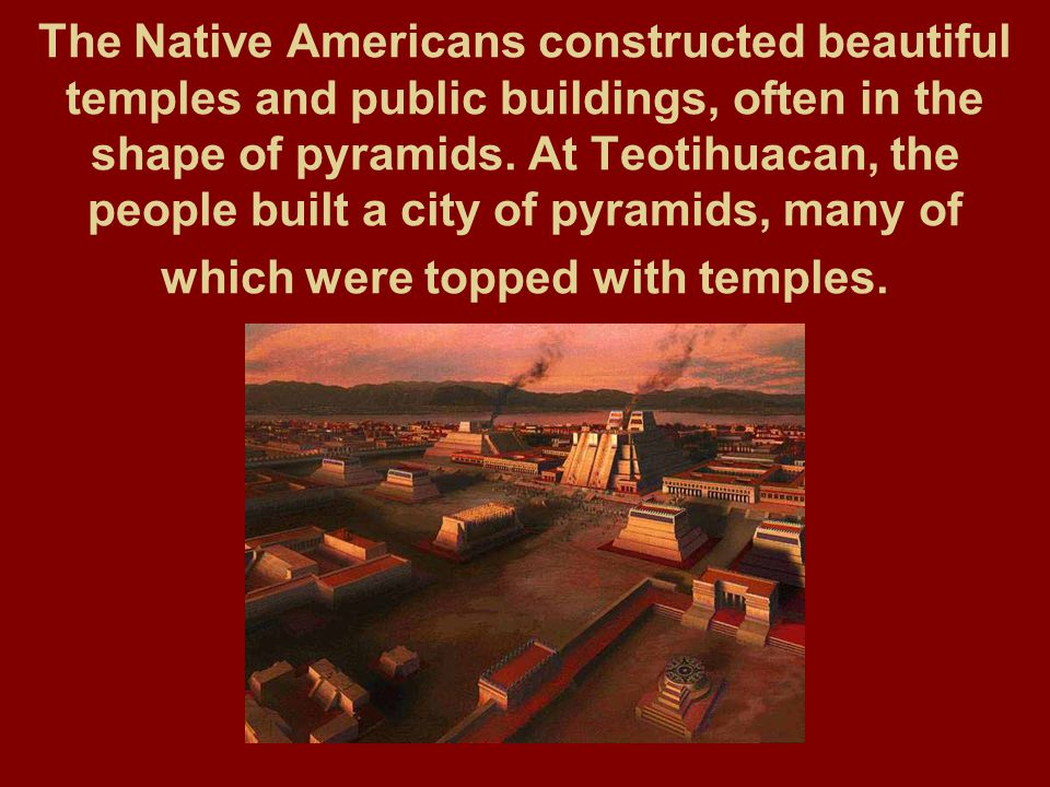 The Native Americans constructed beautiful temples and public buildings, often in the shape of pyramids. At Teotihuacan, the people built a city of py