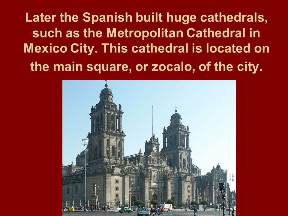 Later the Spanish built huge cathedrals, such as the Metropolitan Cathedral in Mexico City. This cathedral is located on the main square, or zocalo, o