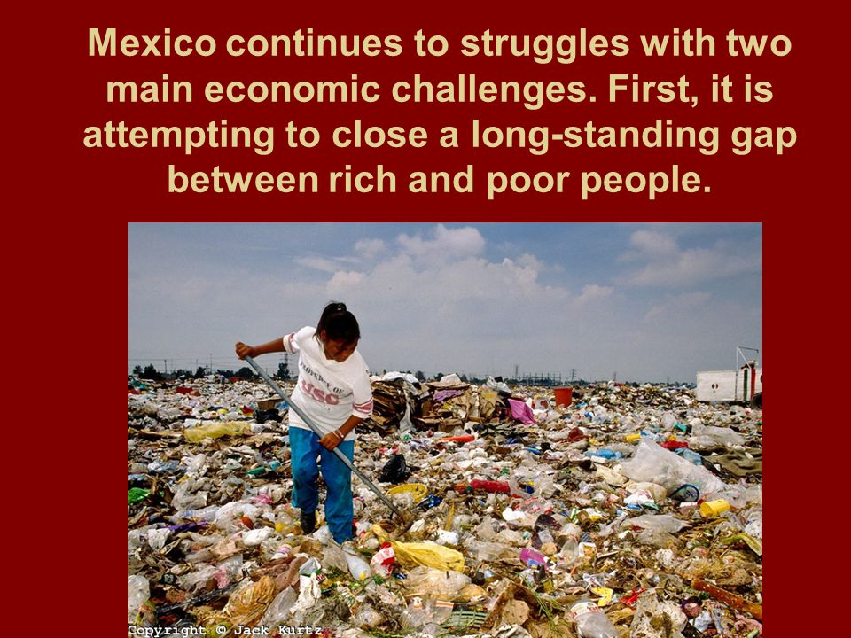 Mexico continues to struggles with two main economic challenges. First, it is attempting to close a long-standing gap between rich and poor people.