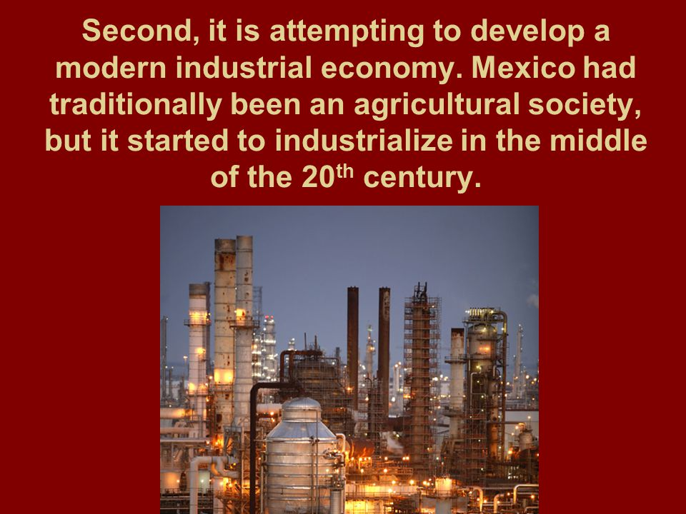 Second, it is attempting to develop a modern industrial economy. Mexico had traditionally been an agricultural society, but it started to industrializ
