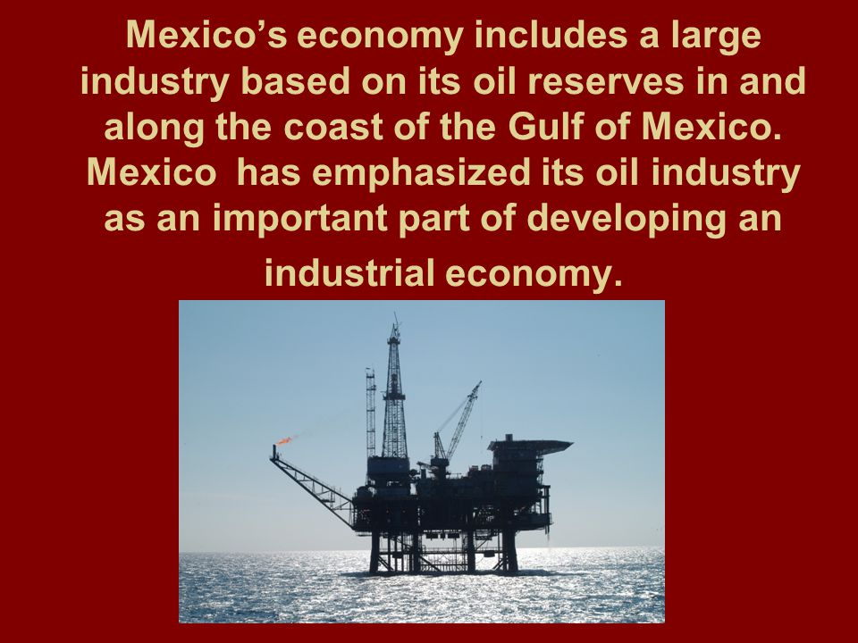Mexico's economy includes a large industry based on its oil reserves in and along the coast of the Gulf of Mexico. Mexico has emphasized its oil indus