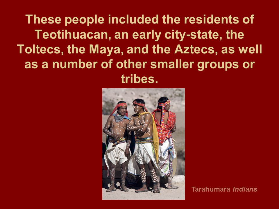 These people included the residents of Teotihuacan, an early city-state, the Toltecs, the Maya, and the Aztecs, as well as a number of other smaller g