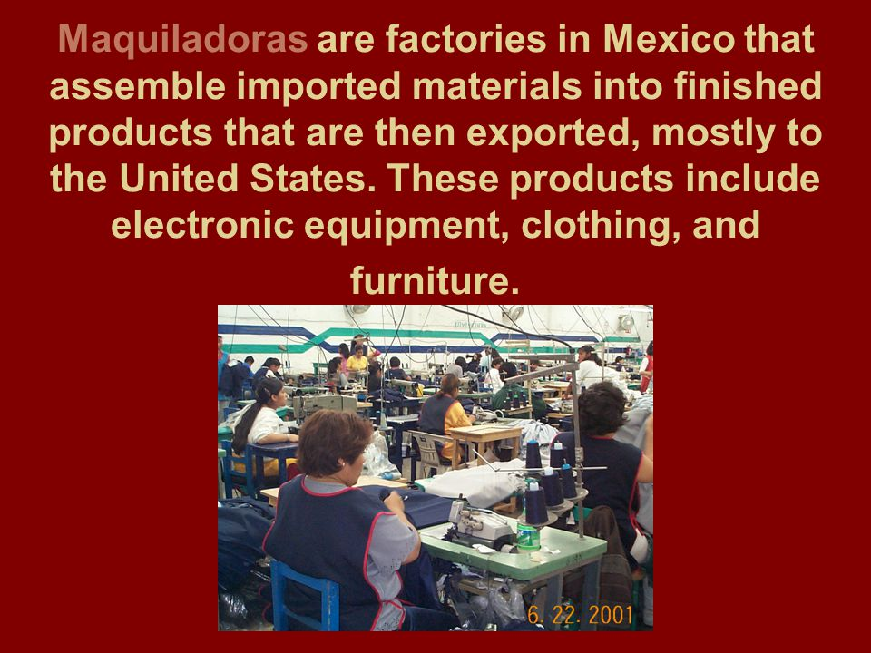 Maquiladoras are factories in Mexico that assemble imported materials into finished products that are then exported, mostly to the United States. Thes