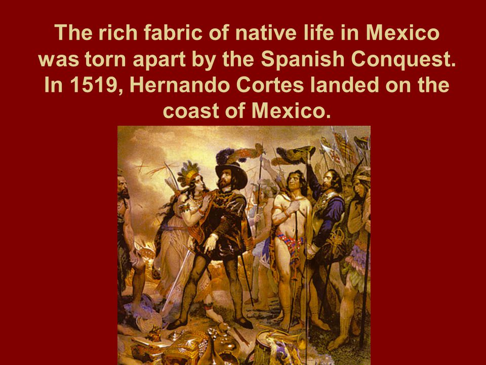 The rich fabric of native life in Mexico was torn apart by the Spanish Conquest. In 1519, Hernando Cortes landed on the coast of Mexico.