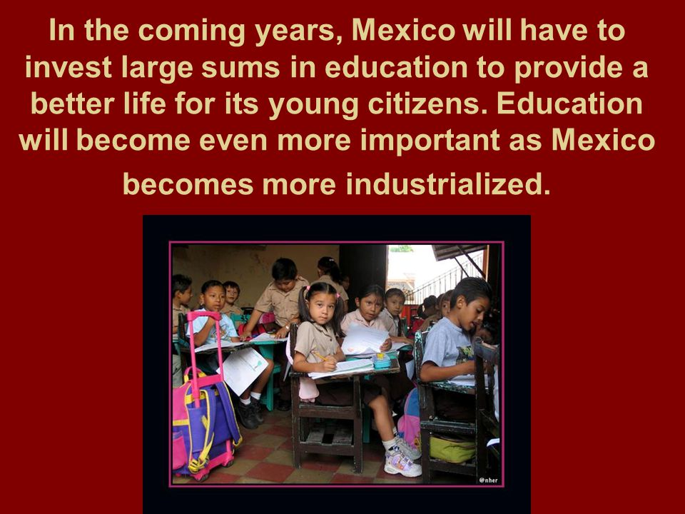 In the coming years, Mexico will have to invest large sums in education to provide a better life for its young citizens. Education will become even mo