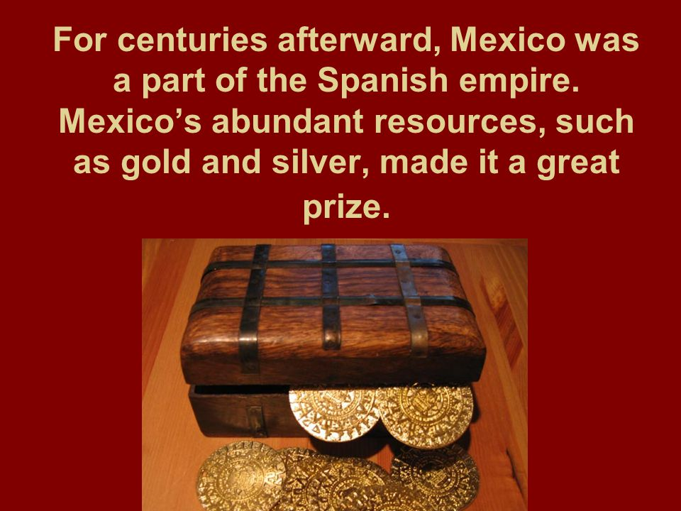 For centuries afterward, Mexico was a part of the Spanish empire. Mexico's abundant resources, such as gold and silver, made it a great prize.