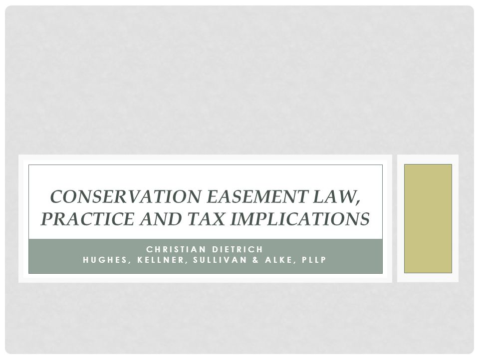 CONSERVATION EASEMENT LAW, PRACTICE AND TAX IMPLICATIONS CHRISTIAN DIETRICH HUGHES, KELLNER, SULLIVAN & ALKE, PLLP