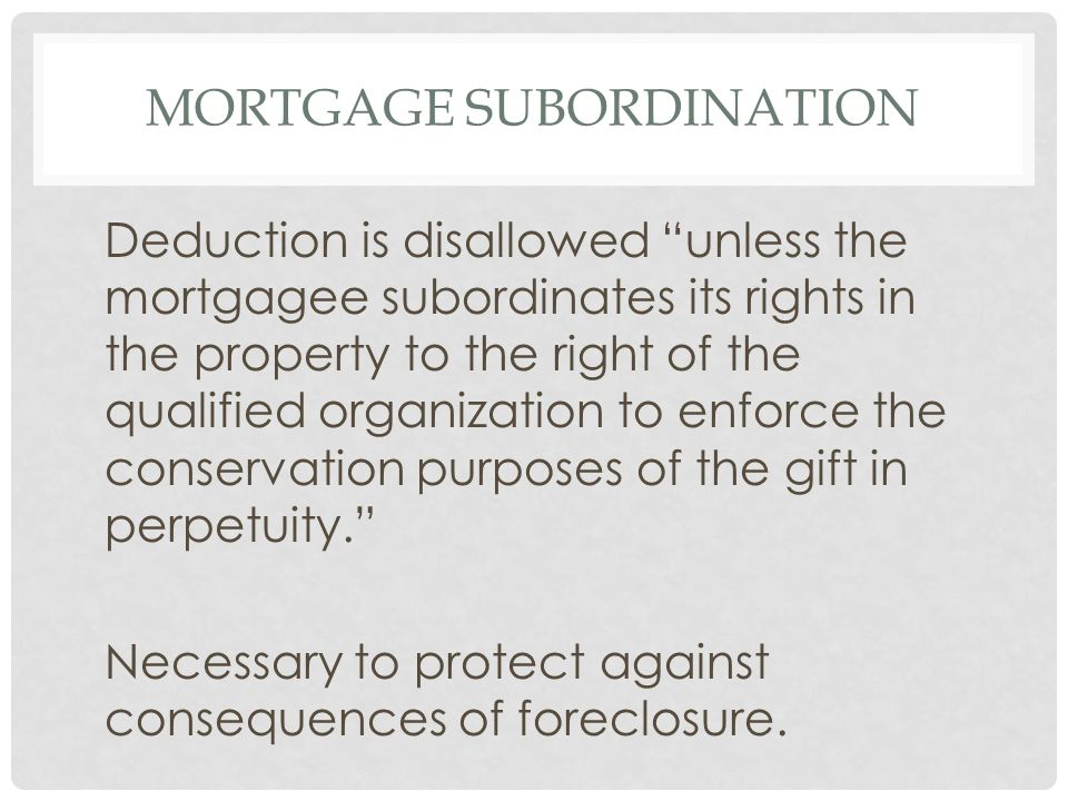 MORTGAGE SUBORDINATION Deduction is disallowed unless the mortgagee subordinates its rights in the property to the right of the qualified organization to enforce the conservation purposes of the gift in perpetuity. Necessary to protect against consequences of foreclosure.