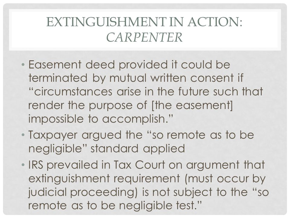 EXTINGUISHMENT IN ACTION: CARPENTER Easement deed provided it could be terminated by mutual written consent if circumstances arise in the future such that render the purpose of [the easement] impossible to accomplish. Taxpayer argued the so remote as to be negligible standard applied IRS prevailed in Tax Court on argument that extinguishment requirement (must occur by judicial proceeding) is not subject to the so remote as to be negligible test.