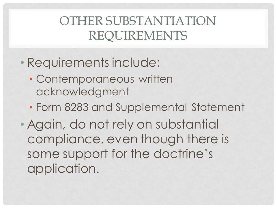 OTHER SUBSTANTIATION REQUIREMENTS Requirements include: Contemporaneous written acknowledgment Form 8283 and Supplemental Statement Again, do not rely on substantial compliance, even though there is some support for the doctrine's application.