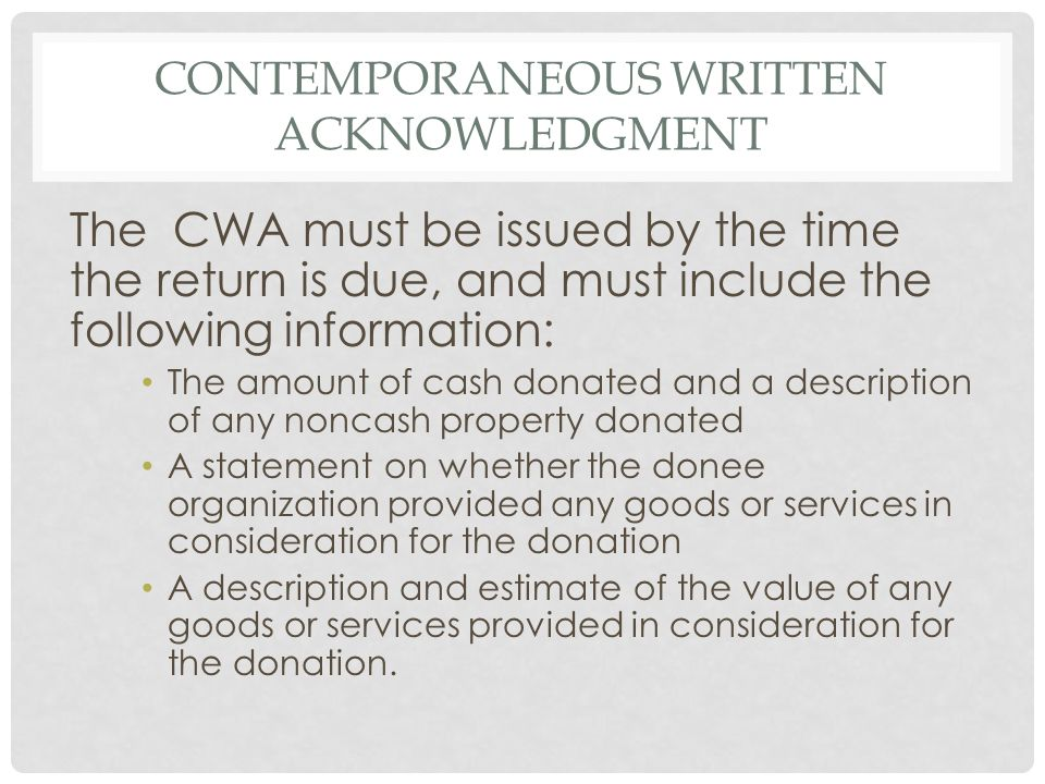 CONTEMPORANEOUS WRITTEN ACKNOWLEDGMENT The CWA must be issued by the time the return is due, and must include the following information: The amount of cash donated and a description of any noncash property donated A statement on whether the donee organization provided any goods or services in consideration for the donation A description and estimate of the value of any goods or services provided in consideration for the donation.