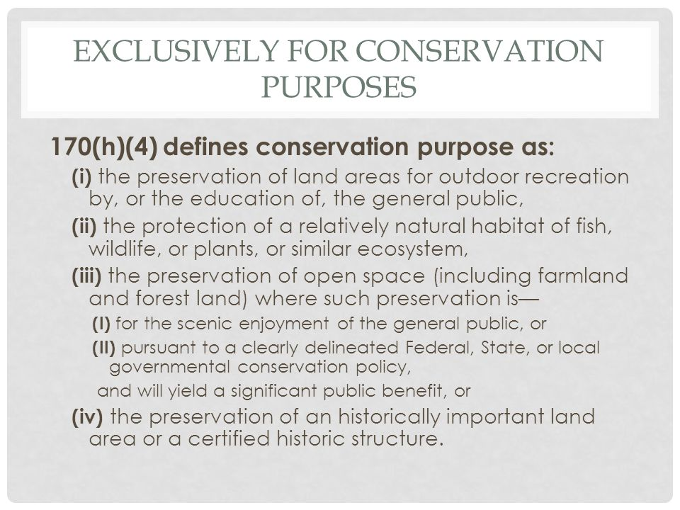 EXCLUSIVELY FOR CONSERVATION PURPOSES 170(h)(4) defines conservation purpose as: (i) the preservation of land areas for outdoor recreation by, or the education of, the general public, (ii) the protection of a relatively natural habitat of fish, wildlife, or plants, or similar ecosystem, (iii) the preservation of open space (including farmland and forest land) where such preservation is— (I) for the scenic enjoyment of the general public, or (II) pursuant to a clearly delineated Federal, State, or local governmental conservation policy, and will yield a significant public benefit, or (iv) the preservation of an historically important land area or a certified historic structure.