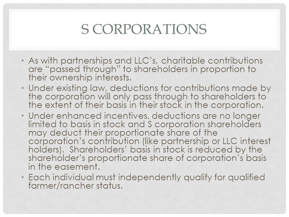 S CORPORATIONS As with partnerships and LLC's, charitable contributions are passed through to shareholders in proportion to their ownership interests.