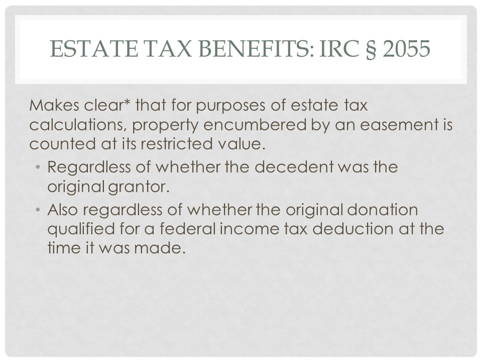 ESTATE TAX BENEFITS: IRC § 2055 Makes clear* that for purposes of estate tax calculations, property encumbered by an easement is counted at its restricted value.