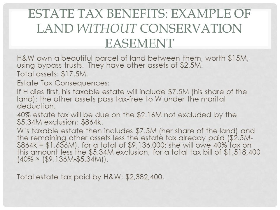 ESTATE TAX BENEFITS: EXAMPLE OF LAND WITHOUT CONSERVATION EASEMENT H&W own a beautiful parcel of land between them, worth $15M, using bypass trusts.