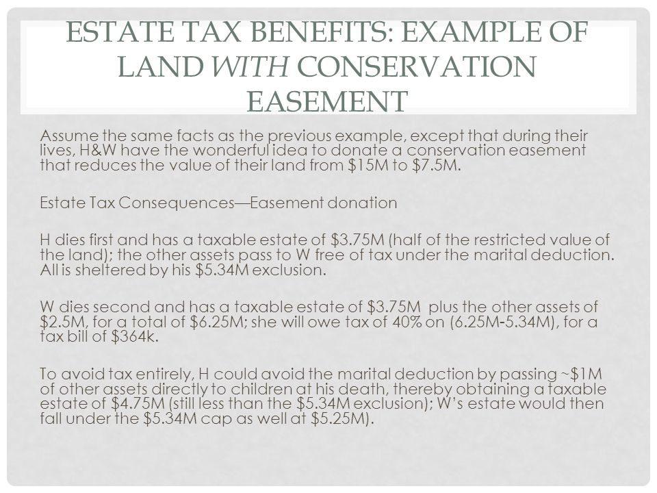 ESTATE TAX BENEFITS: EXAMPLE OF LAND WITH CONSERVATION EASEMENT Assume the same facts as the previous example, except that during their lives, H&W have the wonderful idea to donate a conservation easement that reduces the value of their land from $15M to $7.5M.