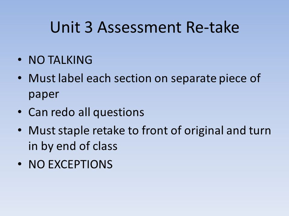 Unit 3 Assessment Re-take NO TALKING Must label each section on separate piece of paper Can redo all questions Must staple retake to front of original and turn in by end of class NO EXCEPTIONS