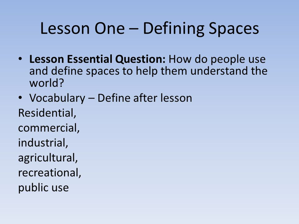 Lesson One – Defining Spaces Lesson Essential Question: How do people use and define spaces to help them understand the world.