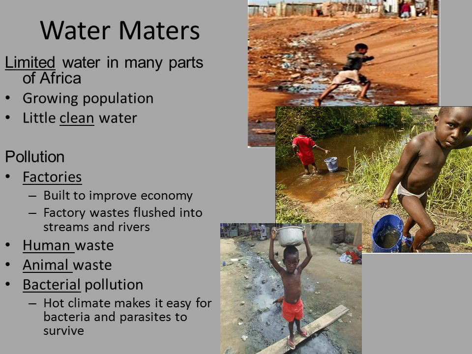 Limited water in many parts of Africa Growing population Little clean water Pollution Factories – Built to improve economy – Factory wastes flushed in