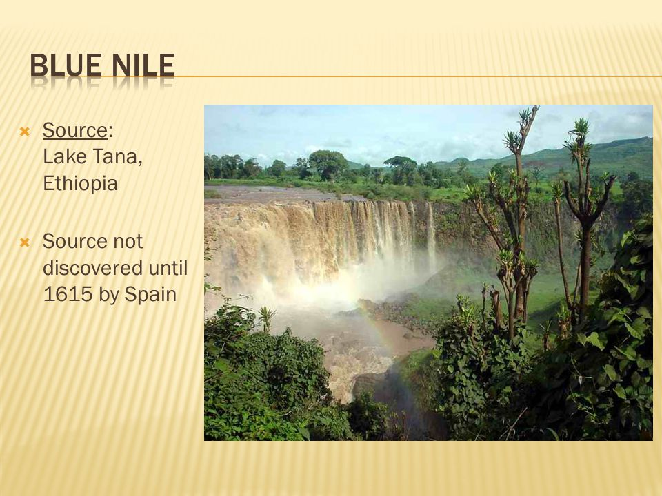  Source: Lake Tana, Ethiopia  Source not discovered until 1615 by Spain