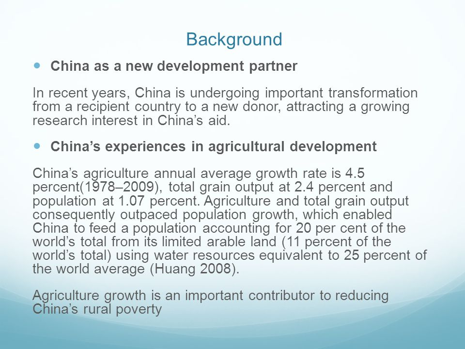 Background China's agricultural foreign aid 4.3% of total Chinese foreign aid (until 2009) Chinese agricultural aid to Africa is growing rapidly and having increasingly important impact on African agricultural development and poverty reduction.