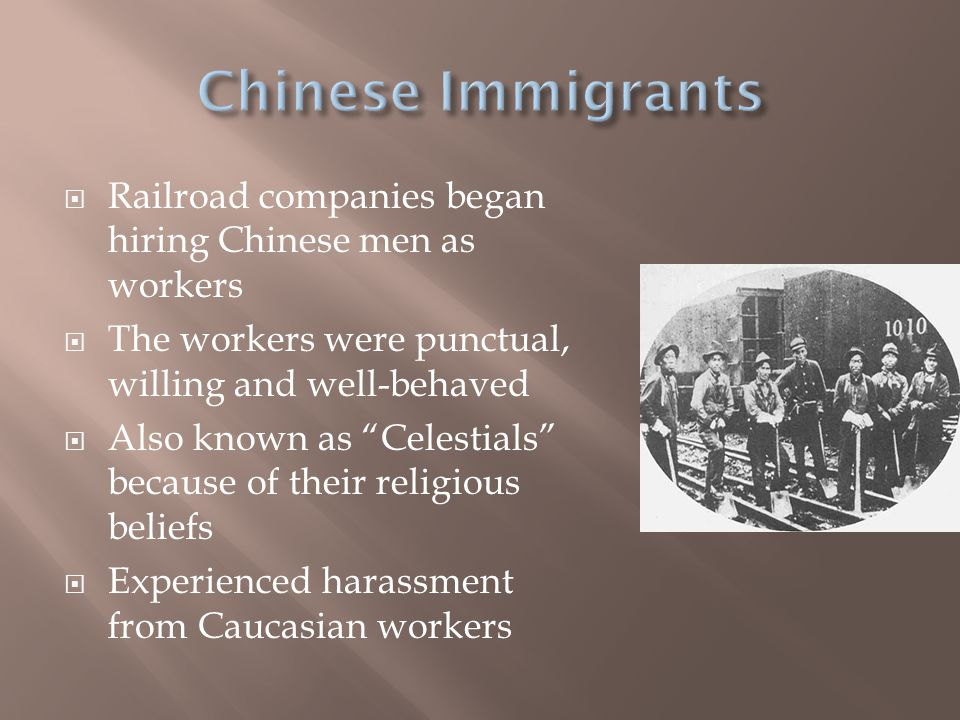  Railroad companies began hiring Chinese men as workers  The workers were punctual, willing and well-behaved  Also known as Celestials because of their religious beliefs  Experienced harassment from Caucasian workers