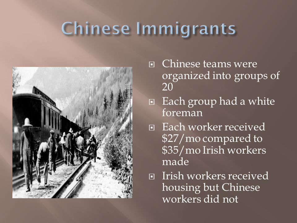  Chinese teams were organized into groups of 20  Each group had a white foreman  Each worker received $27/mo compared to $35/mo Irish workers made  Irish workers received housing but Chinese workers did not