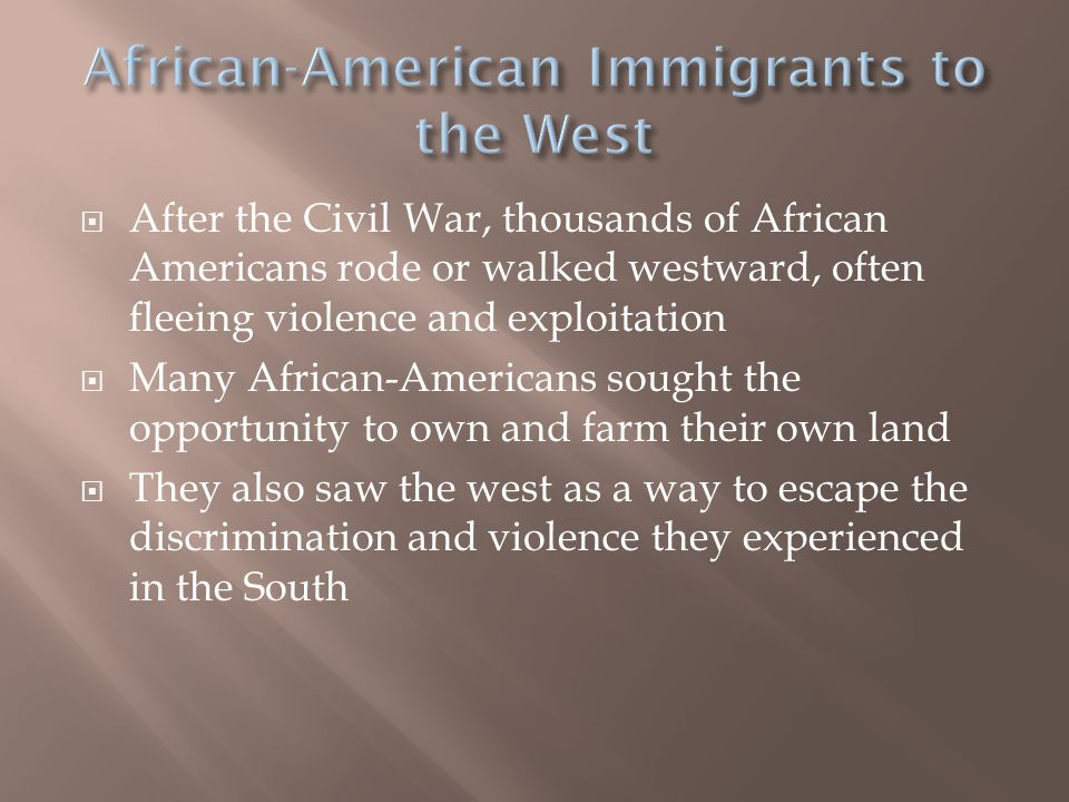  After the Civil War, thousands of African Americans rode or walked westward, often fleeing violence and exploitation  Many African-Americans sought the opportunity to own and farm their own land  They also saw the west as a way to escape the discrimination and violence they experienced in the South