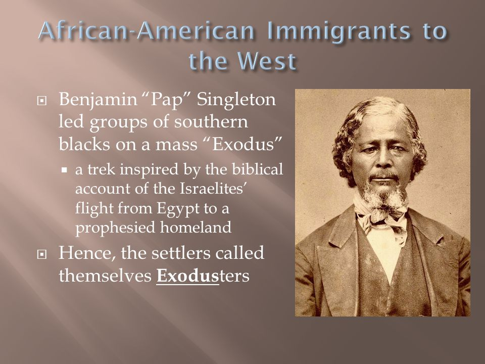 Benjamin Pap Singleton led groups of southern blacks on a mass Exodus  a trek inspired by the biblical account of the Israelites' flight from Egypt to a prophesied homeland  Hence, the settlers called themselves Exodus ters