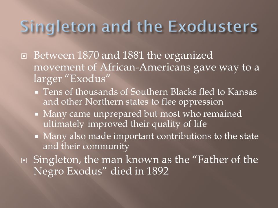  Between 1870 and 1881 the organized movement of African-Americans gave way to a larger Exodus  Tens of thousands of Southern Blacks fled to Kansas and other Northern states to flee oppression  Many came unprepared but most who remained ultimately improved their quality of life  Many also made important contributions to the state and their community  Singleton, the man known as the Father of the Negro Exodus died in 1892