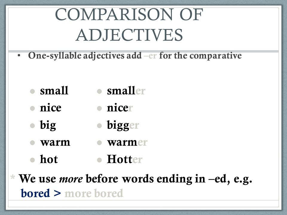 COMPARISON OF ADJECTIVES One-syllable adjectives add –er for the comparative small nice big warm hot smaller nicer bigger warmer Hotter * We use more