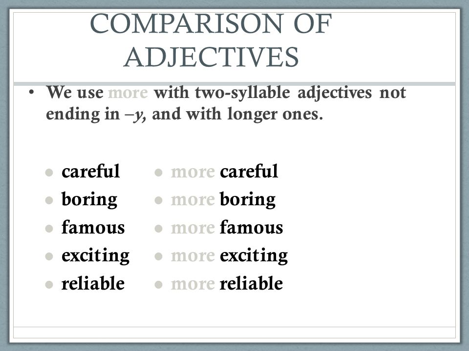 COMPARISON OF ADJECTIVES We use more with two-syllable adjectives not ending in – y, and with longer ones. careful boring famous exciting reliable mor