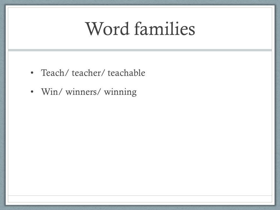 Word families Teach/ teacher/ teachable Win/ winners/ winning