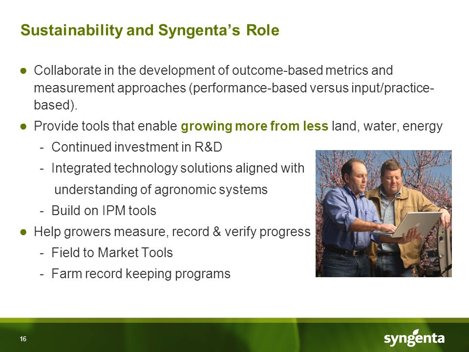 16 Sustainability and Syngenta's Role ● Collaborate in the development of outcome-based metrics and measurement approaches (performance-based versus input/practice- based).