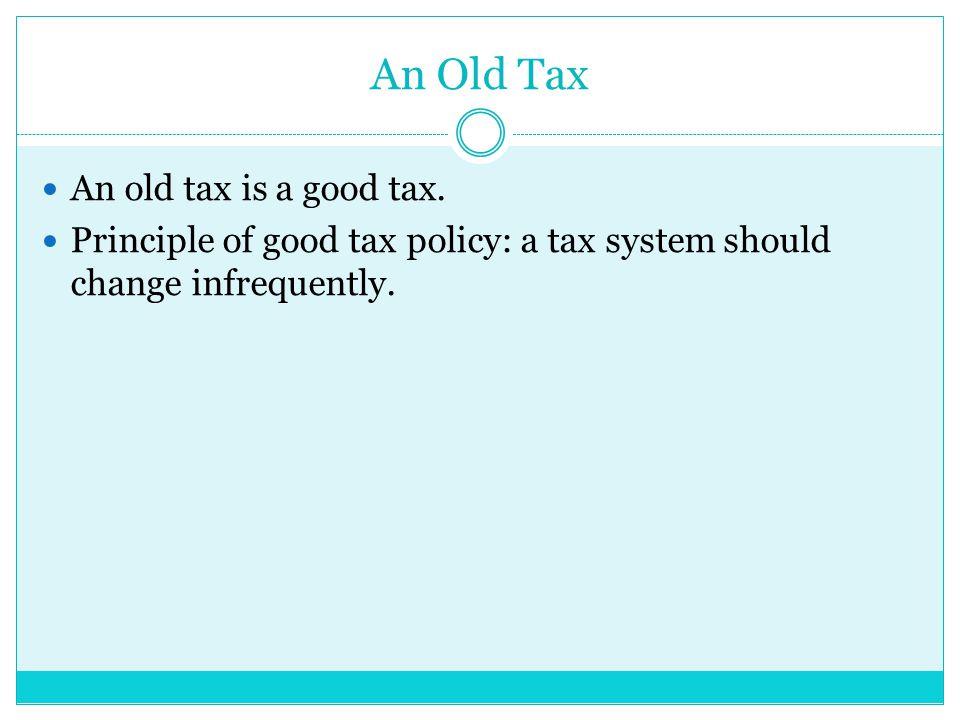 An Old Tax An old tax is a good tax.