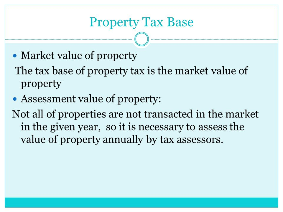 Property Tax Base Market value of property The tax base of property tax is the market value of property Assessment value of property: Not all of properties are not transacted in the market in the given year, so it is necessary to assess the value of property annually by tax assessors.