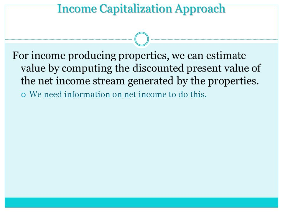 Income Capitalization Approach For income producing properties, we can estimate value by computing the discounted present value of the net income stream generated by the properties.