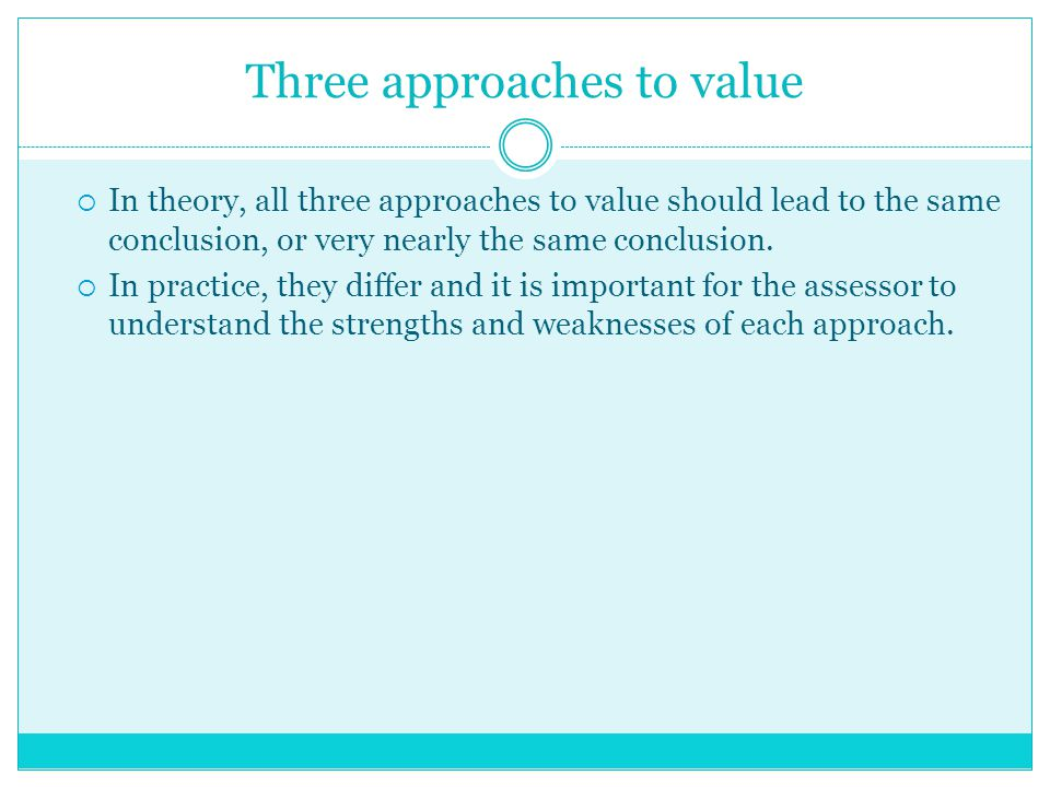 Three approaches to value  In theory, all three approaches to value should lead to the same conclusion, or very nearly the same conclusion.