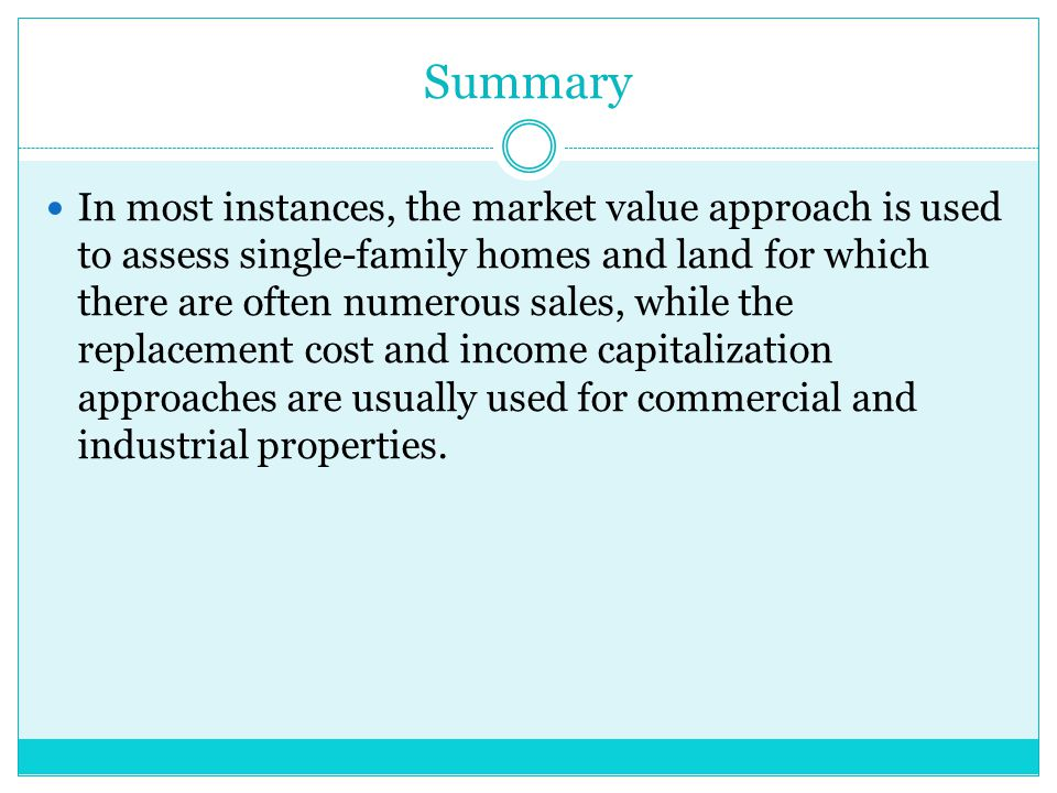 Summary In most instances, the market value approach is used to assess single-family homes and land for which there are often numerous sales, while the replacement cost and income capitalization approaches are usually used for commercial and industrial properties.