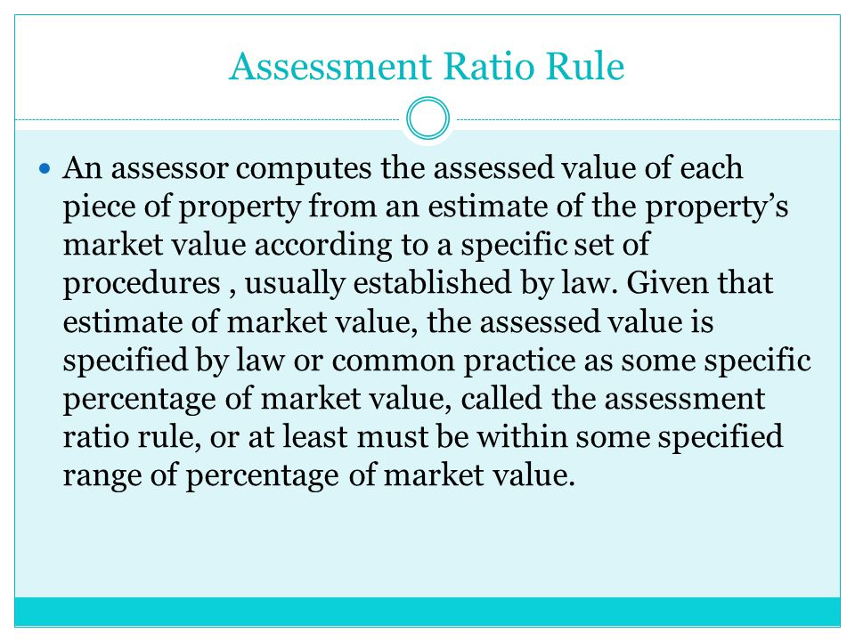 Assessment Ratio Rule An assessor computes the assessed value of each piece of property from an estimate of the property's market value according to a specific set of procedures, usually established by law.