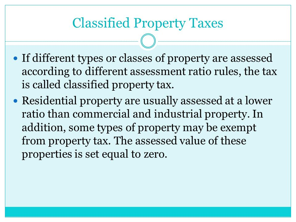 Classified Property Taxes If different types or classes of property are assessed according to different assessment ratio rules, the tax is called classified property tax.