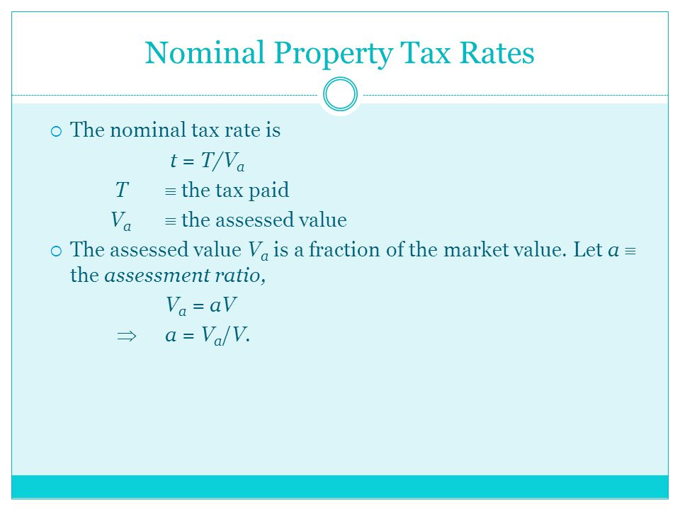 Nominal Property Tax Rates  The nominal tax rate is t = T/V a T  the tax paid V a  the assessed value  The assessed value V a is a fraction of the market value.