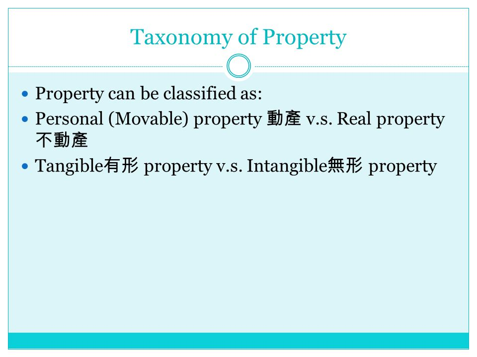 Taxonomy of Property Property can be classified as: Personal (Movable) property 動產 v.s.
